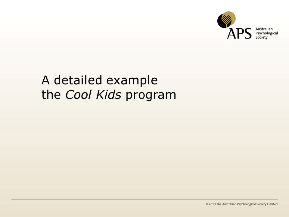 The Cool Kids Program Overview Based on 18+ years of treatment outcome research Uses a skills-based approach Three age versions – Preschool – Primary school – High school Three delivery versions of the program – Family/Community Version – School Version – Outreach Version Specific Populations – Standard – Anxiety/Depression – High Functioning Autism – TBI
