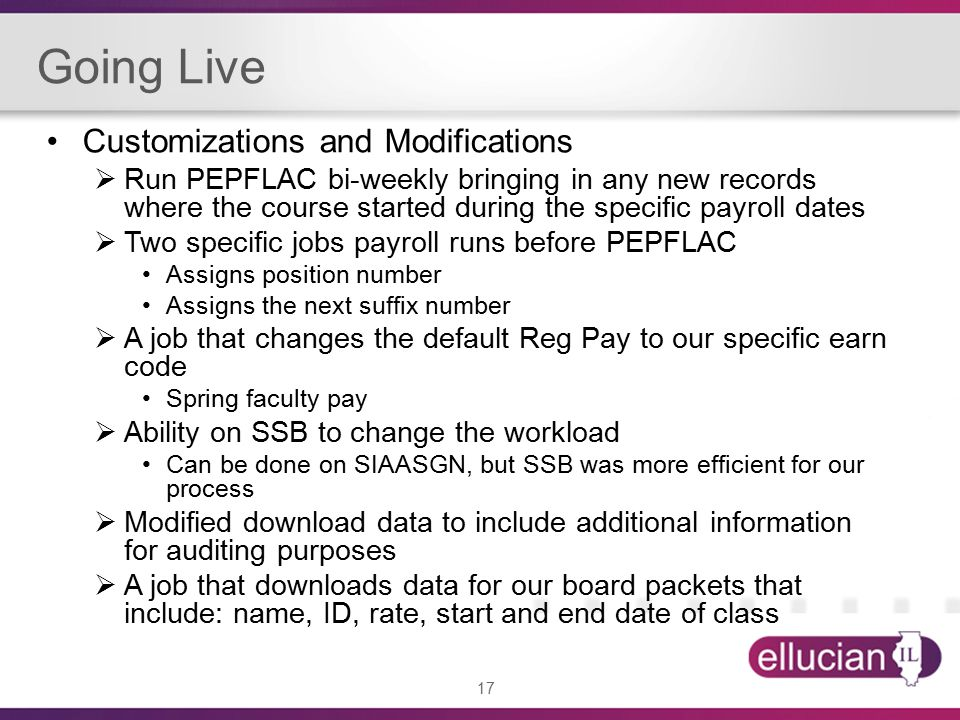 17 Going Live Customizations and Modifications  Run PEPFLAC bi-weekly bringing in any new records where the course started during the specific payroll dates  Two specific jobs payroll runs before PEPFLAC Assigns position number Assigns the next suffix number  A job that changes the default Reg Pay to our specific earn code Spring faculty pay  Ability on SSB to change the workload Can be done on SIAASGN, but SSB was more efficient for our process  Modified download data to include additional information for auditing purposes  A job that downloads data for our board packets that include: name, ID, rate, start and end date of class