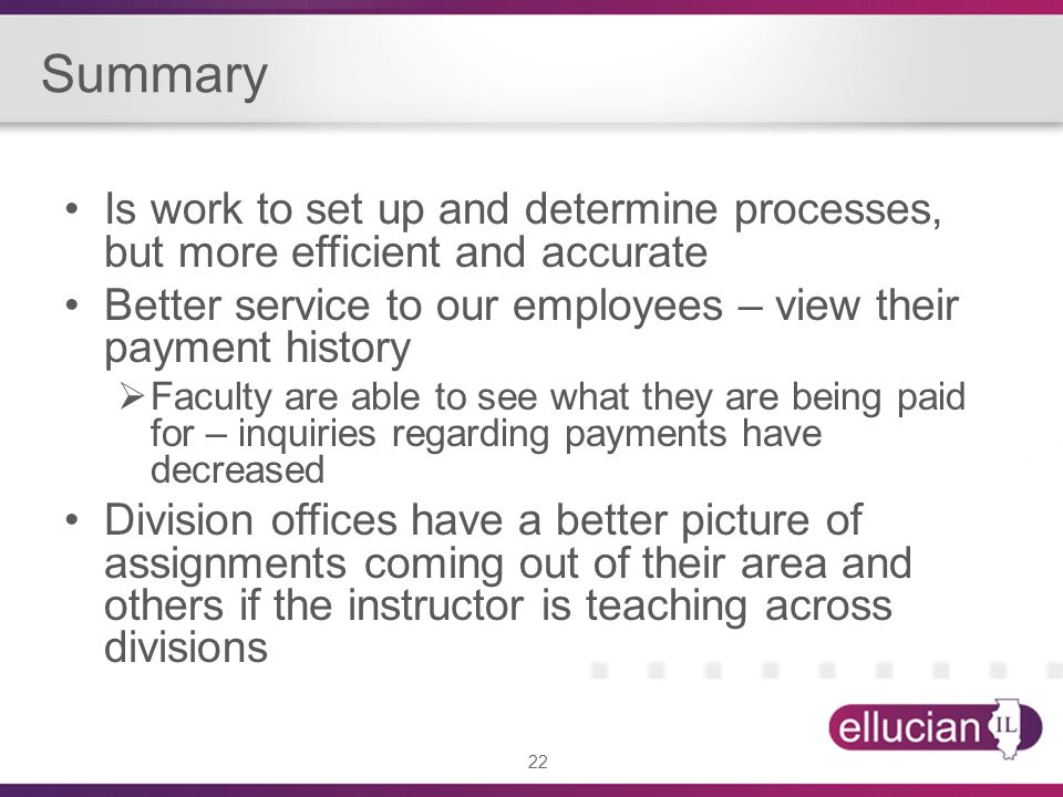 22 Summary Is work to set up and determine processes, but more efficient and accurate Better service to our employees – view their payment history  Faculty are able to see what they are being paid for – inquiries regarding payments have decreased Division offices have a better picture of assignments coming out of their area and others if the instructor is teaching across divisions