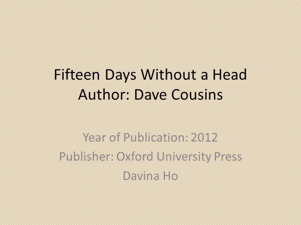 Fifteen Days Without a Head Author: Dave Cousins Year of Publication: 2012 Publisher: Oxford University Press Davina Ho
