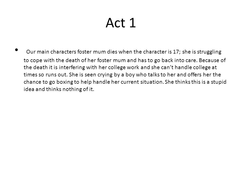 Act 1 Our main characters foster mum dies when the character is 17; she is struggling to cope with the death of her foster mum and has to go back into care.