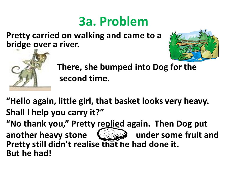 "3a. Problem Pretty carried on walking and came to a bridge over a river. There, she bumped into Dog for the second time. ""Hello again, little girl, th"