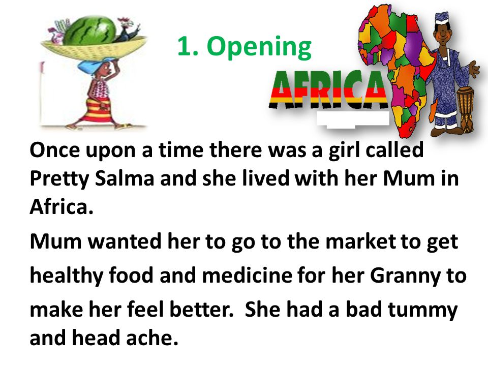 1. Opening Once upon a time there was a girl called Pretty Salma and she lived with her Mum in Africa. Mum wanted her to go to the market to get healt