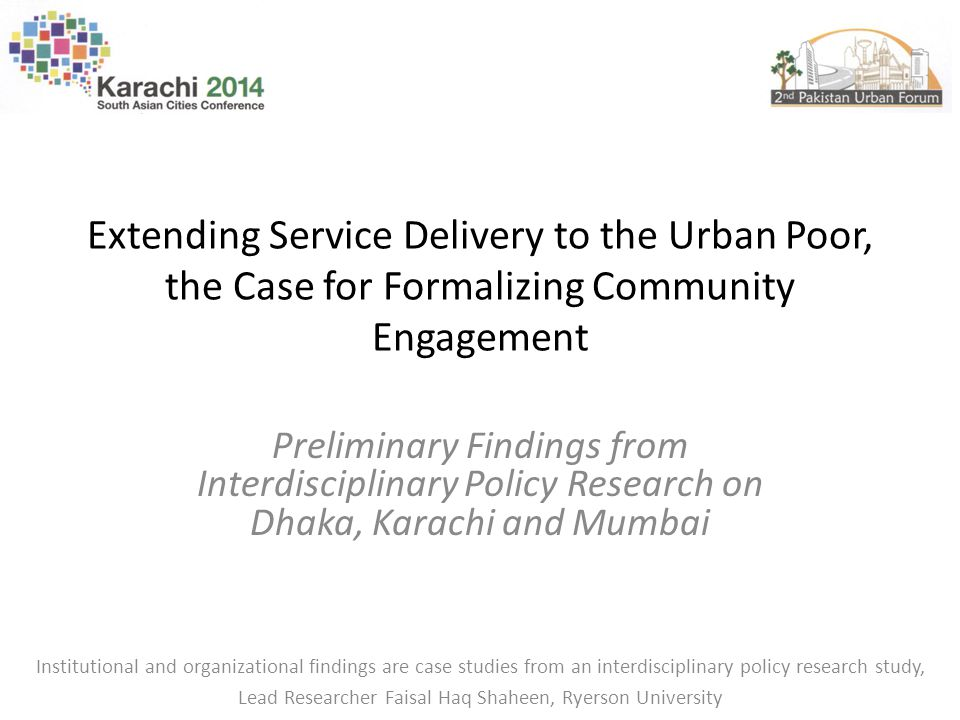 Extending Service Delivery to the Urban Poor, the Case for Formalizing Community Engagement Preliminary Findings from Interdisciplinary Policy Research on Dhaka, Karachi and Mumbai Institutional and organizational findings are case studies from an interdisciplinary policy research study, Lead Researcher Faisal Haq Shaheen, Ryerson University