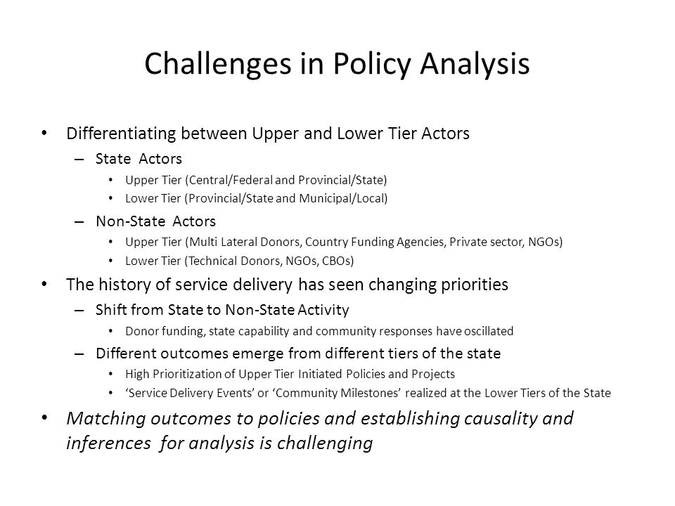 Challenges in Policy Analysis Differentiating between Upper and Lower Tier Actors – State Actors Upper Tier (Central/Federal and Provincial/State) Lower Tier (Provincial/State and Municipal/Local) – Non-State Actors Upper Tier (Multi Lateral Donors, Country Funding Agencies, Private sector, NGOs) Lower Tier (Technical Donors, NGOs, CBOs) The history of service delivery has seen changing priorities – Shift from State to Non-State Activity Donor funding, state capability and community responses have oscillated – Different outcomes emerge from different tiers of the state High Prioritization of Upper Tier Initiated Policies and Projects 'Service Delivery Events' or 'Community Milestones' realized at the Lower Tiers of the State Matching outcomes to policies and establishing causality and inferences for analysis is challenging