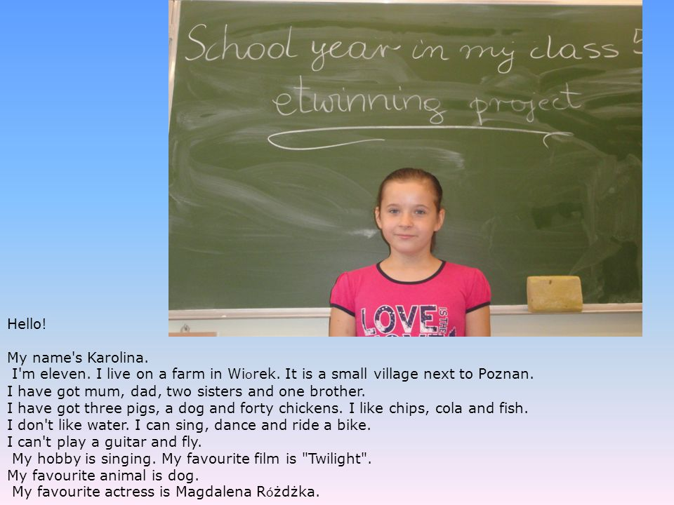 Hello! My name's Karolina. I'm eleven. I live on a farm in Wi o rek. It is a small village next to Poznan. I have got mum, dad, two sisters and one br