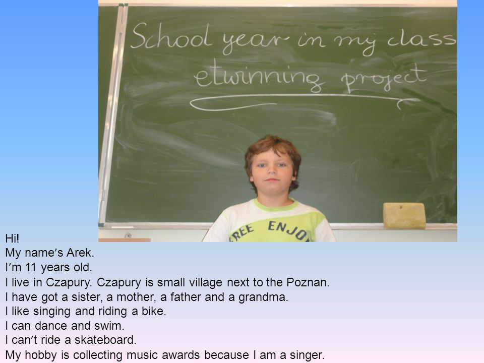 Hi! My name ' s Arek. I ' m 11 years old. I live in Czapury. Czapury is small village next to the Poznan. I have got a sister, a mother, a father and