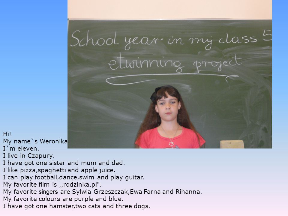 Hi! My name`s Weronika. I`m eleven. I live in Czapury. I have got one sister and mum and dad. I like pizza,spaghetti and apple juice. I can play footb