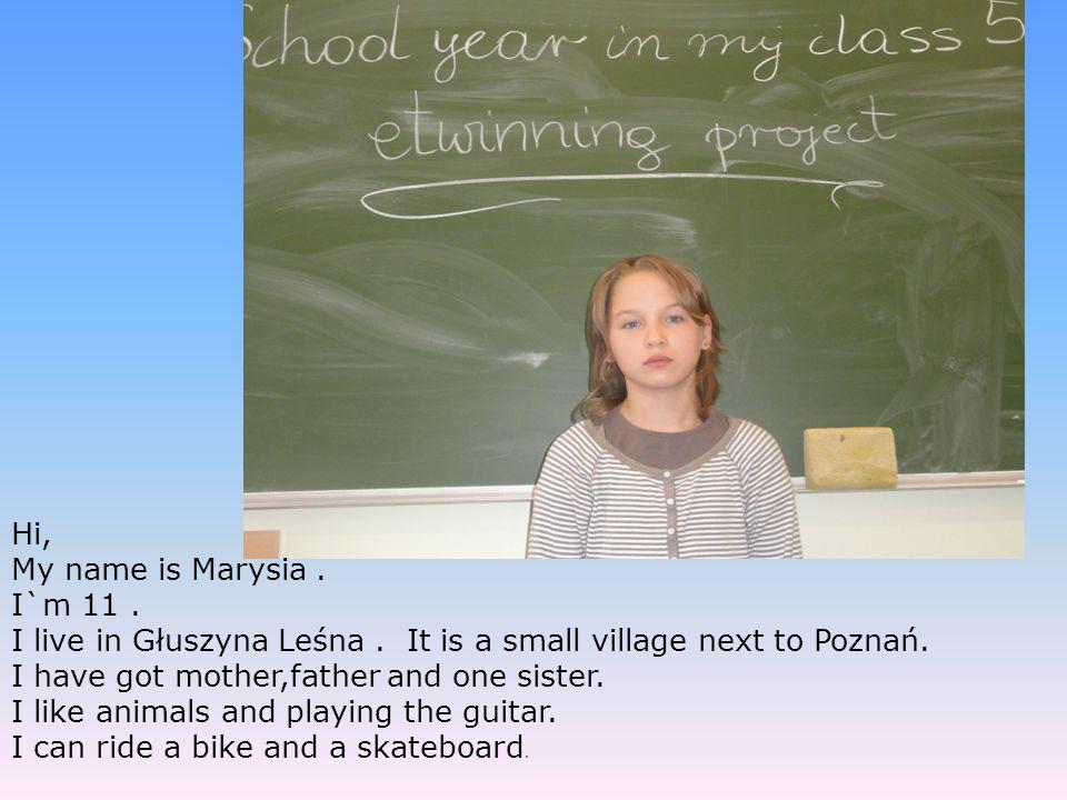 Hi, My name is Marysia. I`m 11. I live in Głuszyna Leśna. It is a small village next to Poznań. I have got mother,father and one sister. I like animal