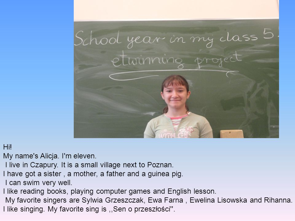 Hi! My name's Alicja. I'm eleven. I live in Czapury. It is a small village next to Poznan. I have got a sister, a mother, a father and a guinea pig. I