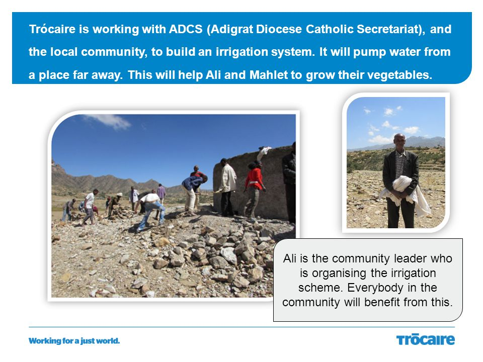 Trócaire is working with ADCS (Adigrat Diocese Catholic Secretariat), and the local community, to build an irrigation system. It will pump water from