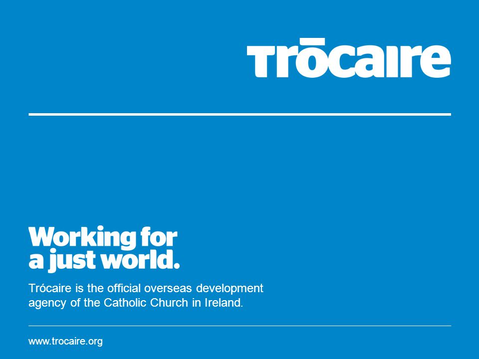 www.trocaire.org Trócaire is the official overseas development agency of the Catholic Church in Ireland.