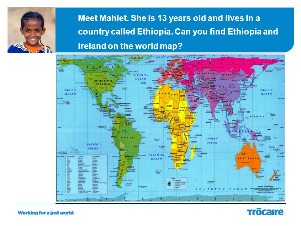 Meet Mahlet. She is 13 years old and lives in a country called Ethiopia. Can you find Ethiopia and Ireland on the world map?