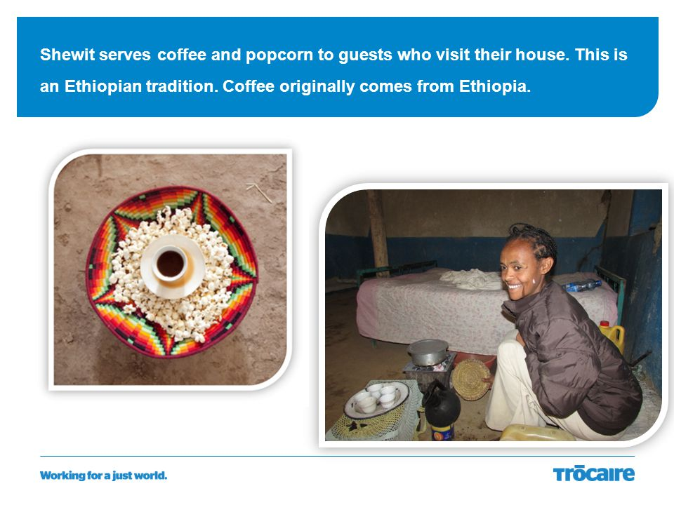 Shewit serves coffee and popcorn to guests who visit their house. This is an Ethiopian tradition. Coffee originally comes from Ethiopia.