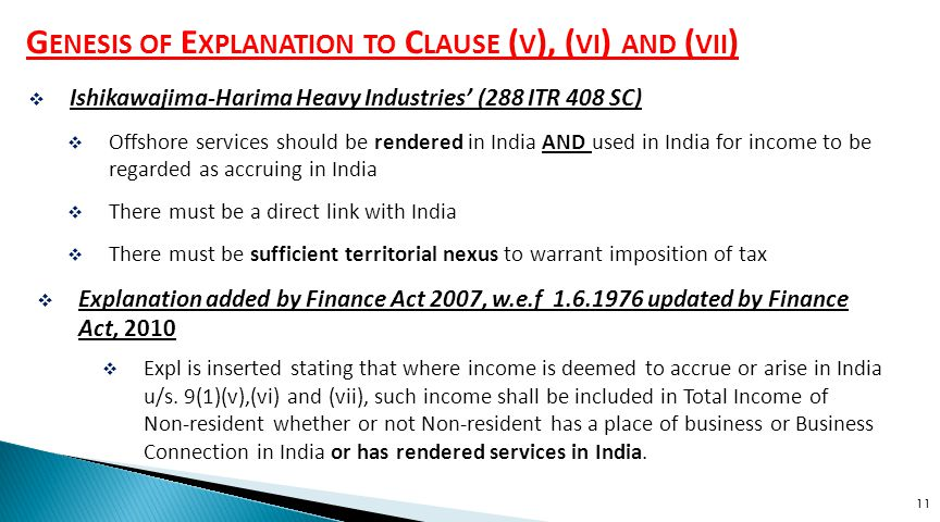 11 G ENESIS OF E XPLANATION TO C LAUSE ( V ), ( VI ) AND ( VII )  Ishikawajima-Harima Heavy Industries' (288 ITR 408 SC)  Offshore services should be rendered in India AND used in India for income to be regarded as accruing in India  There must be a direct link with India  There must be sufficient territorial nexus to warrant imposition of tax  Expl is inserted stating that where income is deemed to accrue or arise in India u/s.