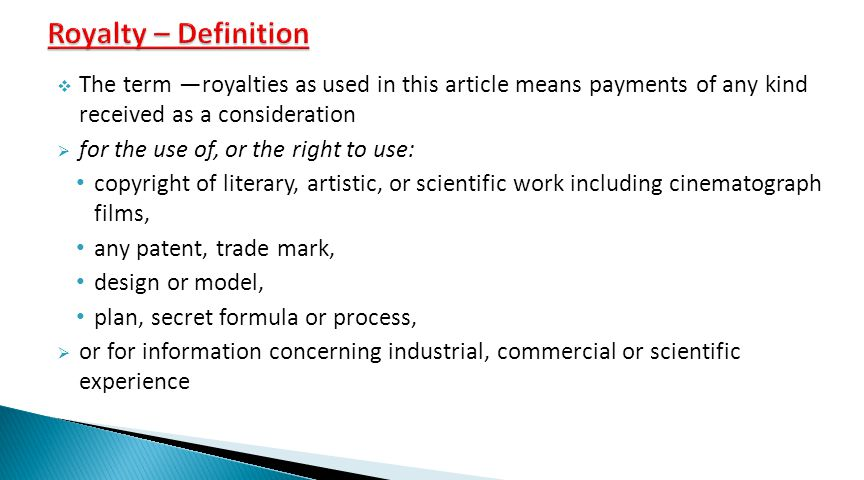  The term ―royalties as used in this article means payments of any kind received as a consideration  for the use of, or the right to use: copyright of literary, artistic, or scientific work including cinematograph films, any patent, trade mark, design or model, plan, secret formula or process,  or for information concerning industrial, commercial or scientific experience