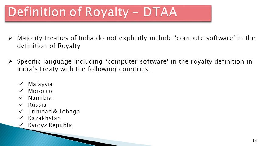 34  Majority treaties of India do not explicitly include 'compute software' in the definition of Royalty  Specific language including 'computer software' in the royalty definition in India's treaty with the following countries : Malaysia Morocco Namibia Russia Trinidad & Tobago Kazakhstan Kyrgyz Republic