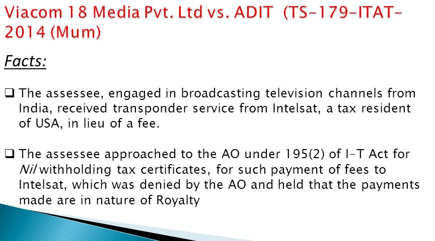 Facts:  The assessee, engaged in broadcasting television channels from India, received transponder service from Intelsat, a tax resident of USA, in lieu of a fee.