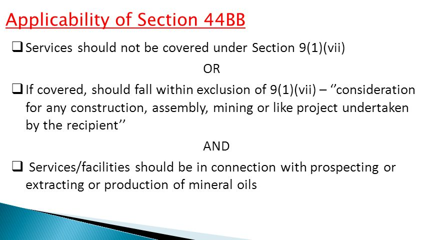 Applicability of Section 44BB  Services should not be covered under Section 9(1)(vii) OR  If covered, should fall within exclusion of 9(1)(vii) – ''consideration for any construction, assembly, mining or like project undertaken by the recipient'' AND  Services/facilities should be in connection with prospecting or extracting or production of mineral oils