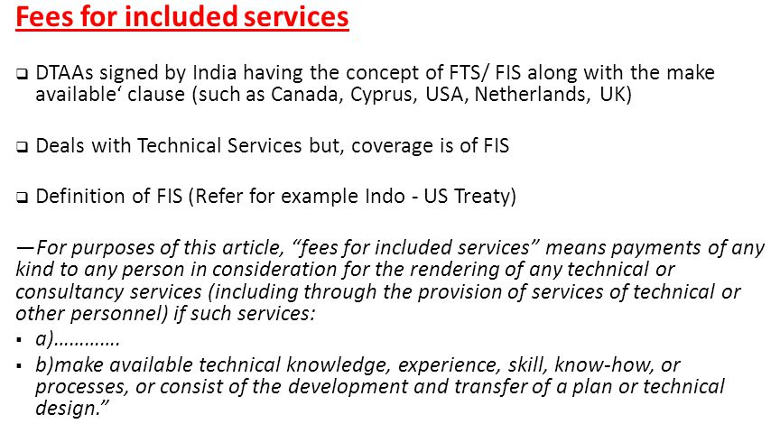 Fees for included services  DTAAs signed by India having the concept of FTS/ FIS along with the make available' clause (such as Canada, Cyprus, USA, Netherlands, UK)  Deals with Technical Services but, coverage is of FIS  Definition of FIS (Refer for example Indo - US Treaty) ―For purposes of this article, fees for included services means payments of any kind to any person in consideration for the rendering of any technical or consultancy services (including through the provision of services of technical or other personnel) if such services:  a)………….