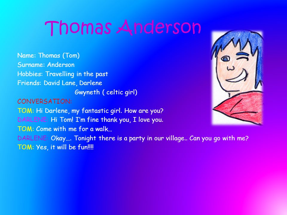 Thomas Anderson Name: Thomas (Tom) Surname: Anderson Hobbies: Travelling in the past Friends: David Lane, Darlene Gwyneth ( celtic girl) CONVERSATION: TOM: Hi Darlene, my fantastic girl.