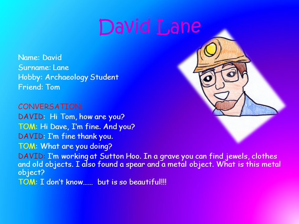 David Lane Name: David Surname: Lane Hobby: Archaeology Student Friend: Tom CONVERSATION: DAVID: Hi Tom, how are you.