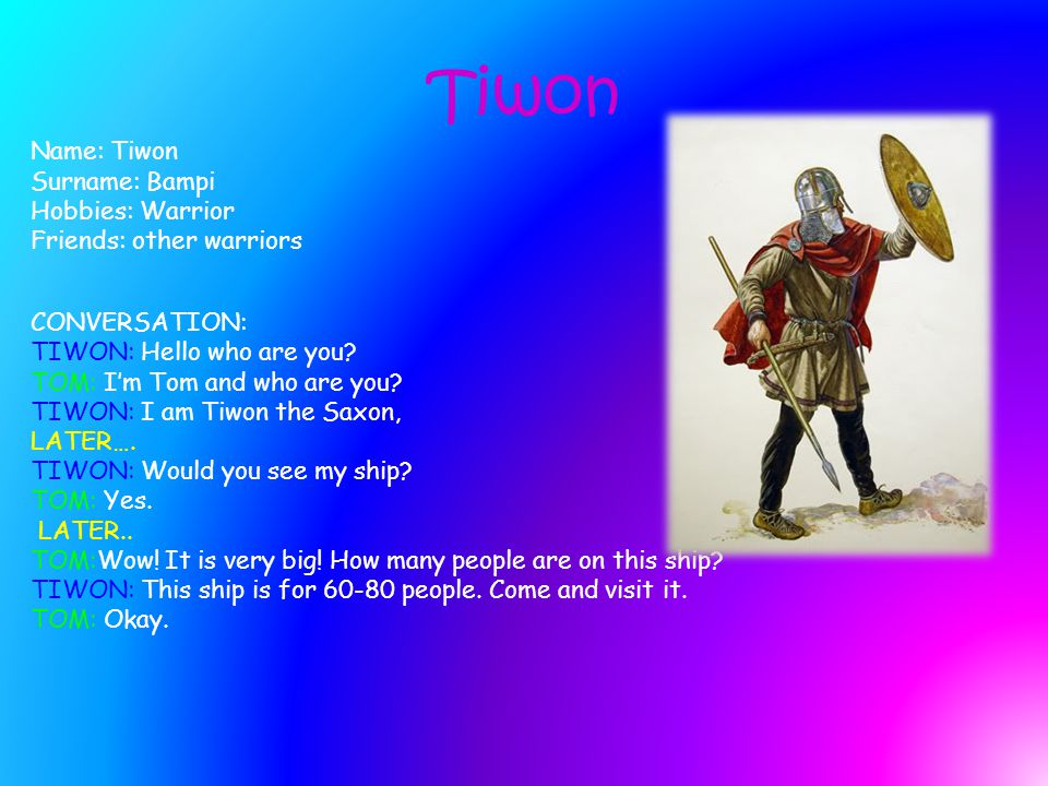 Tiwon Name: Tiwon Surname: Bampi Hobbies: Warrior Friends: other warriors CONVERSATION: TIWON: Hello who are you.