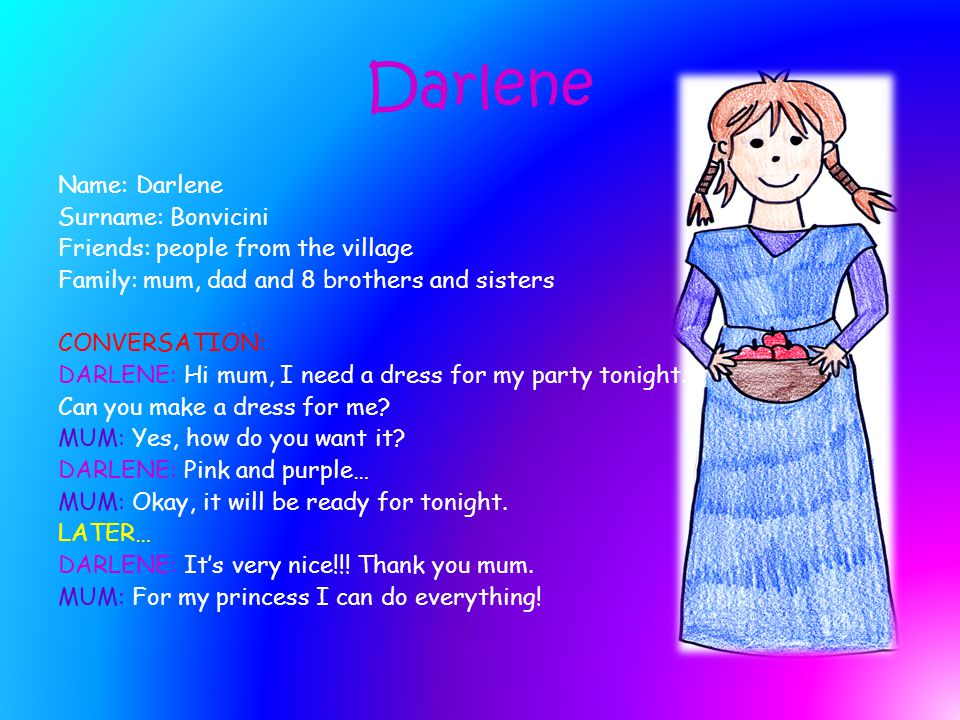 Darlene Name: Darlene Surname: Bonvicini Friends: people from the village Family: mum, dad and 8 brothers and sisters CONVERSATION: DARLENE: Hi mum, I need a dress for my party tonight.