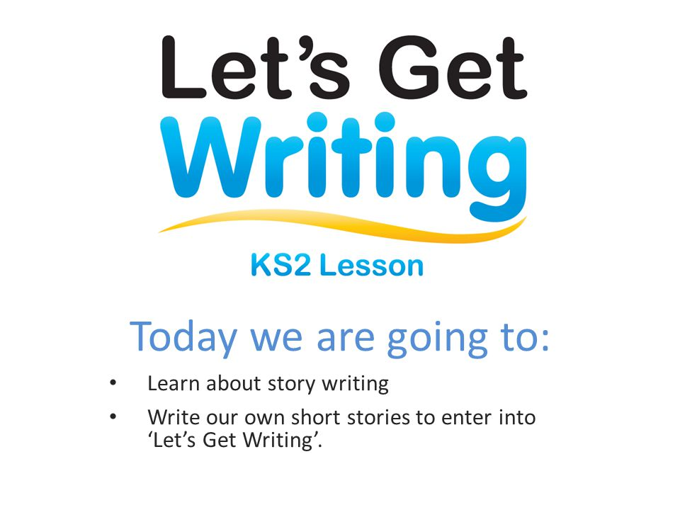 Today we are going to: Learn about story writing Write our own short stories to enter into 'Let's Get Writing'.