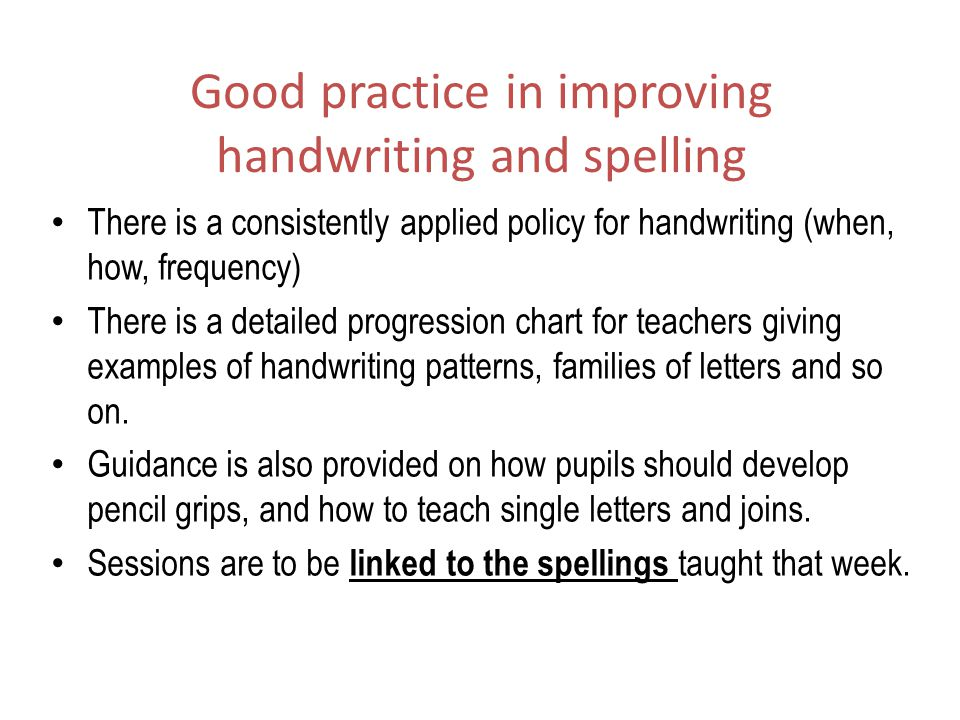 Good practice in improving handwriting and spelling There is a consistently applied policy for handwriting (when, how, frequency) There is a detailed progression chart for teachers giving examples of handwriting patterns, families of letters and so on.