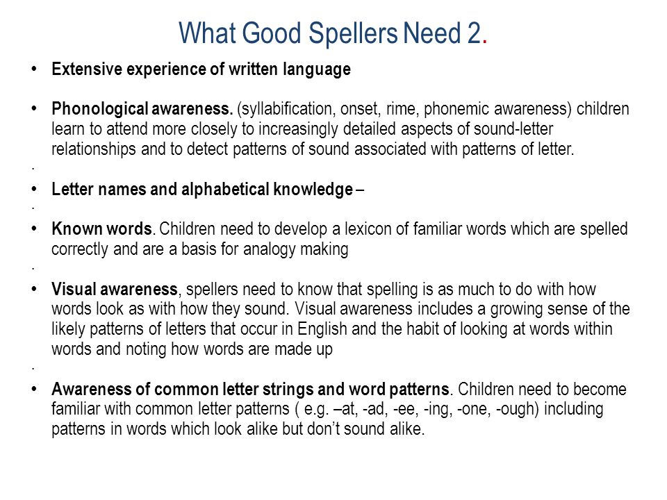 What Good Spellers Need 2. Extensive experience of written language Phonological awareness.