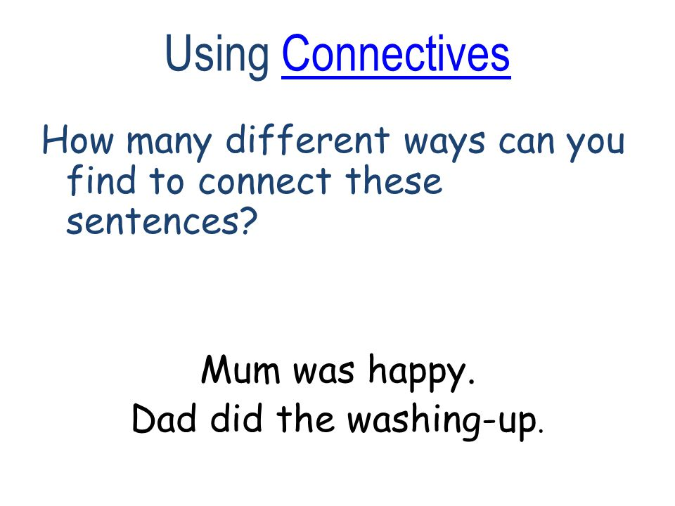 Using ConnectivesConnectives How many different ways can you find to connect these sentences.