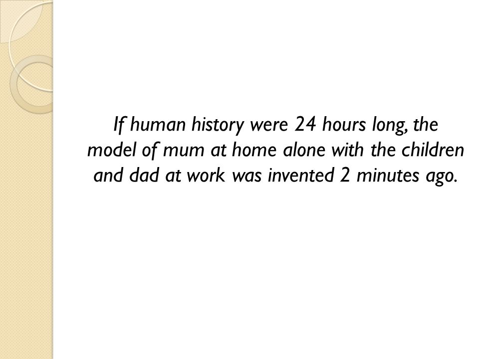If human history were 24 hours long, the model of mum at home alone with the children and dad at work was invented 2 minutes ago.