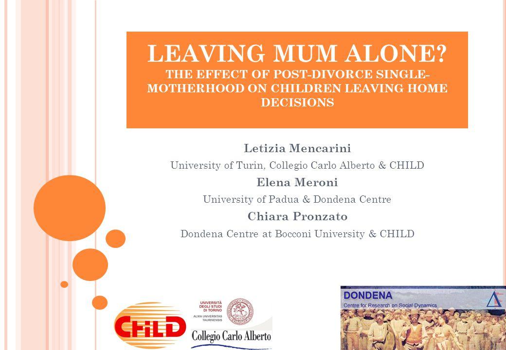 LEAVING MUM ALONE? THE EFFECT OF POST-DIVORCE SINGLE- MOTHERHOOD ON CHILDREN LEAVING HOME DECISIONS Letizia Mencarini University of Turin, Collegio Ca