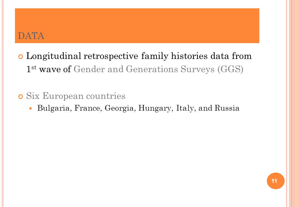 DATA Longitudinal retrospective family histories data from 1 st wave of Gender and Generations Surveys (GGS) Six European countries Bulgaria, France, Georgia, Hungary, Italy, and Russia 11