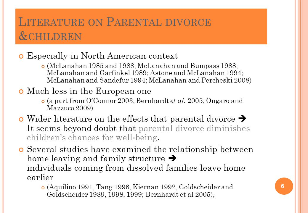 L ITERATURE ON P ARENTAL DIVORCE & CHILDREN Especially in North American context (McLanahan 1985 and 1988; McLanahan and Bumpass 1988; McLanahan and Garfinkel 1989; Astone and McLanahan 1994; McLanahan and Sandefur 1994; McLanahan and Percheski 2008) Much less in the European one (a part from O'Connor 2003; Bernhardt et al.