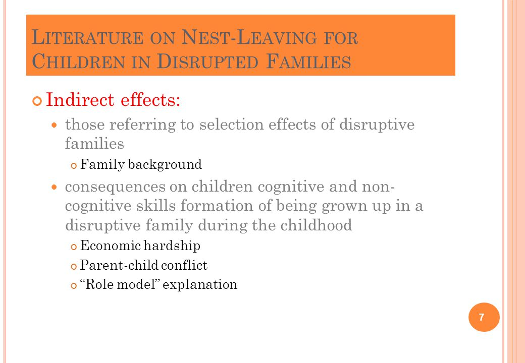 L ITERATURE ON N EST -L EAVING FOR C HILDREN IN D ISRUPTED F AMILIES Direct effects: those linked to the changes in family structure that produce incentives or disincentives to leave home quantity and quality of contact with, at least, the non-co resident parent Push effect of: Step-parent (effect stronger for girls than for sons) Presence of half- or step-sibling More problematic parent-child relations in remarried households Conversely, home-leaving in single-parent families has received less attention than in stepfamilies 8