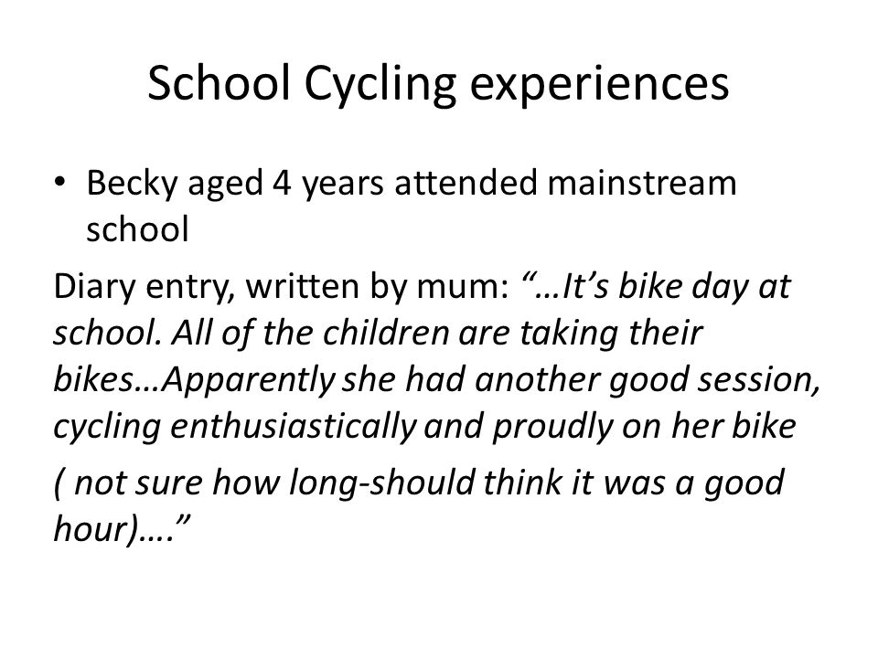 School Cycling experiences Becky aged 4 years attended mainstream school Diary entry, written by mum: …It's bike day at school.