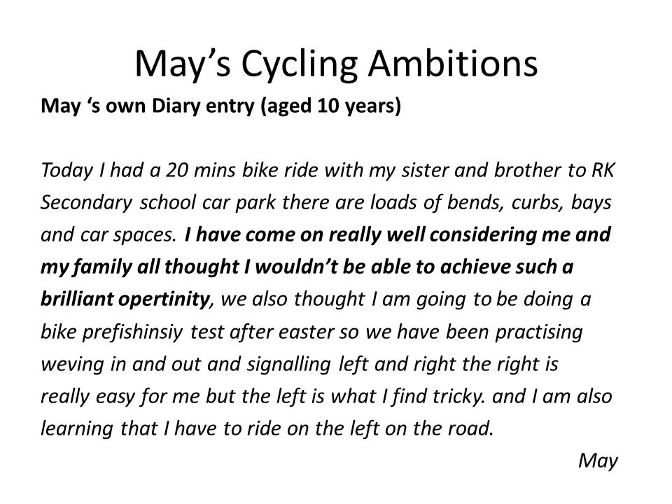 May's Cycling Ambitions May 's own Diary entry (aged 10 years) Today I had a 20 mins bike ride with my sister and brother to RK Secondary school car park there are loads of bends, curbs, bays and car spaces.