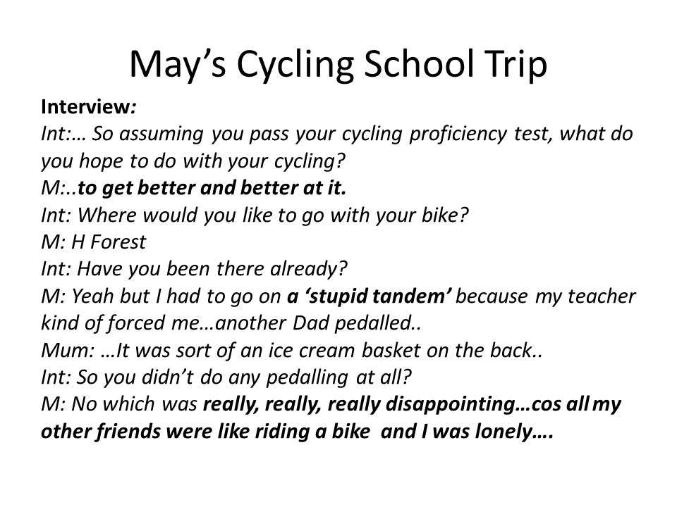 May's Cycling School Trip Interview: Int:… So assuming you pass your cycling proficiency test, what do you hope to do with your cycling? M:..to get be