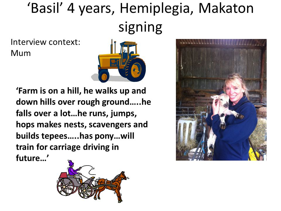 'Basil' 4 years, Hemiplegia, Makaton signing Interview context: Mum 'Farm is on a hill, he walks up and down hills over rough ground…..he falls over a