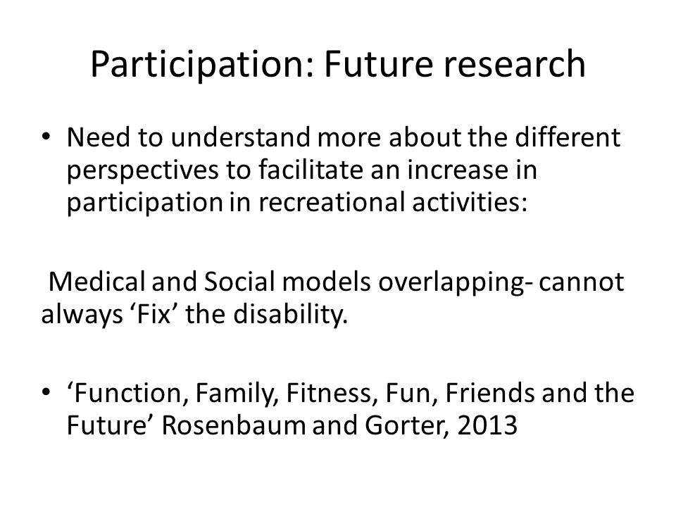 Participation: Future research Need to understand more about the different perspectives to facilitate an increase in participation in recreational activities: Medical and Social models overlapping- cannot always 'Fix' the disability.