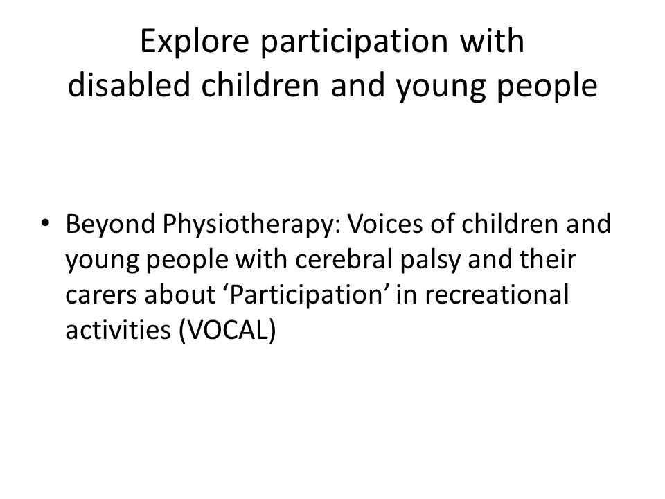 Explore participation with disabled children and young people Beyond Physiotherapy: Voices of children and young people with cerebral palsy and their
