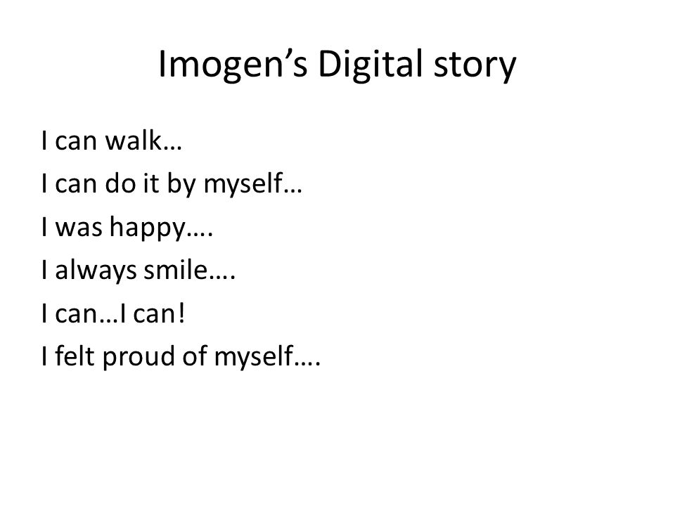 Imogen's Digital story I can walk… I can do it by myself… I was happy…. I always smile…. I can…I can! I felt proud of myself….
