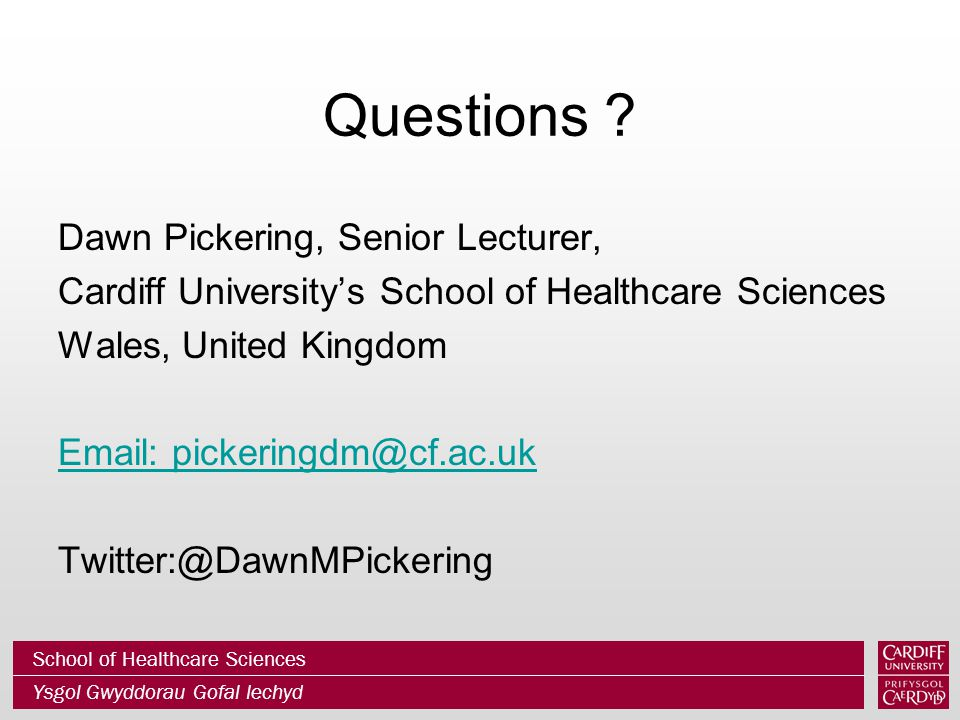 School of Healthcare Sciences Ysgol Gwyddorau Gofal Iechyd Questions ? Dawn Pickering, Senior Lecturer, Cardiff University's School of Healthcare Scie