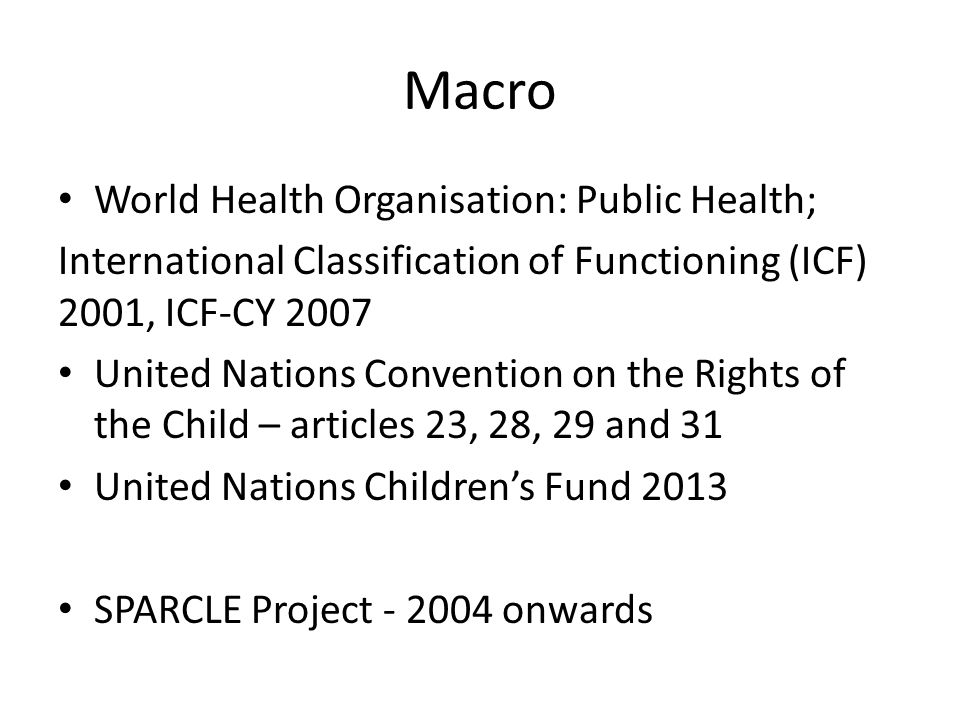 Macro World Health Organisation: Public Health; International Classification of Functioning (ICF) 2001, ICF-CY 2007 United Nations Convention on the R