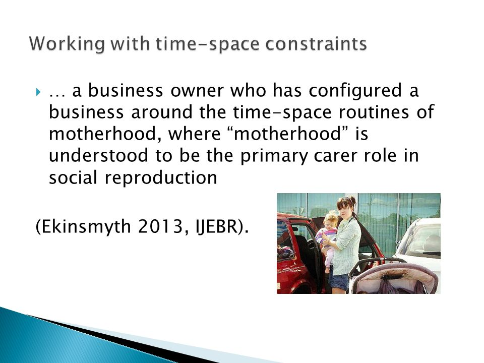  … a business owner who has configured a business around the time-space routines of motherhood, where motherhood is understood to be the primary carer role in social reproduction (Ekinsmyth 2013, IJEBR).