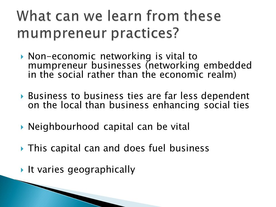  Non-economic networking is vital to mumpreneur businesses (networking embedded in the social rather than the economic realm)  Business to business ties are far less dependent on the local than business enhancing social ties  Neighbourhood capital can be vital  This capital can and does fuel business  It varies geographically