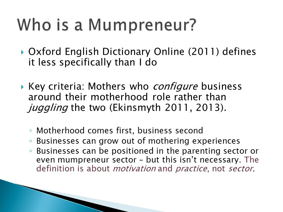  Oxford English Dictionary Online (2011) defines it less specifically than I do  Key criteria: Mothers who configure business around their motherhood role rather than juggling the two (Ekinsmyth 2011, 2013).