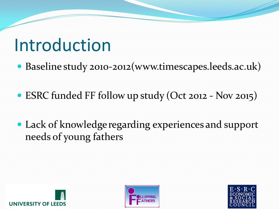 Introduction Baseline study 2010-2012(www.timescapes.leeds.ac.uk) ESRC funded FF follow up study (Oct 2012 - Nov 2015) Lack of knowledge regarding experiences and support needs of young fathers